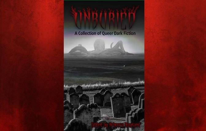 Creepy Queers: 'Unburied: A Collection of Queer Dark Fiction'